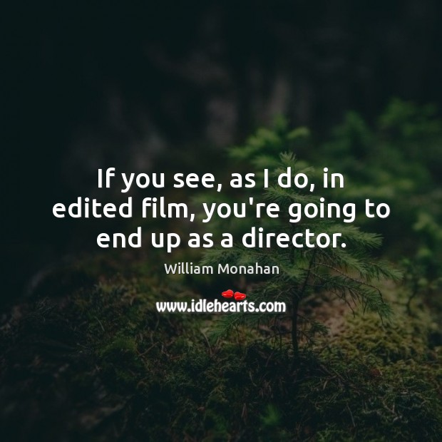 If you see, as I do, in edited film, you're going to end up as a director. William Monahan Picture Quote