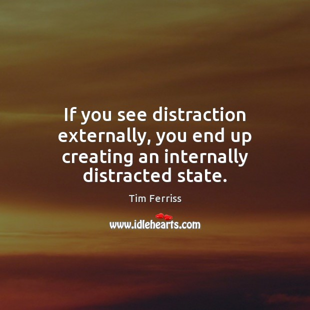 If you see distraction externally, you end up creating an internally distracted state. Tim Ferriss Picture Quote
