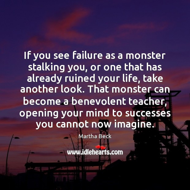 If you see failure as a monster stalking you, or one that Martha Beck Picture Quote