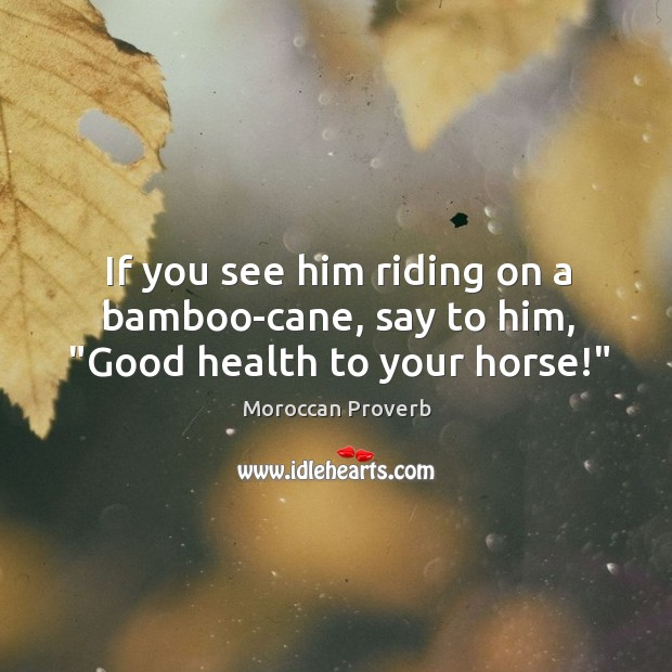 "Image, If you see him riding on a bamboo-cane, say to him, ""good health to your horse!"""