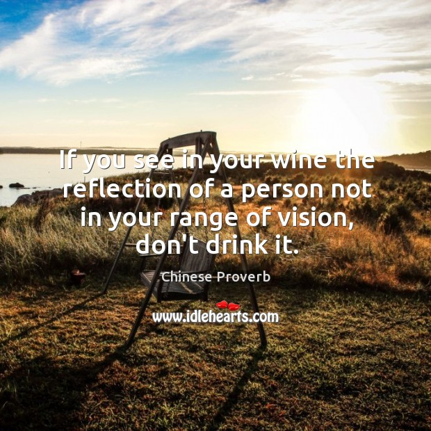If you see in your wine the reflection of a person not in your range of vision, don't drink it. Chinese Proverbs Image