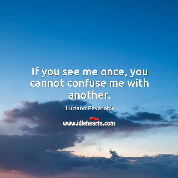 If you see me once, you cannot confuse me with another. Luciano Pavarotti Picture Quote