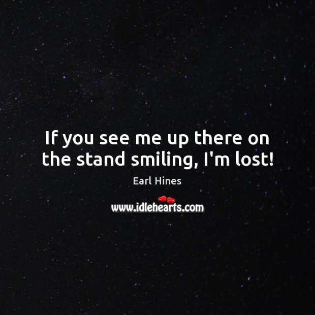 If you see me up there on the stand smiling, I'm lost! Earl Hines Picture Quote
