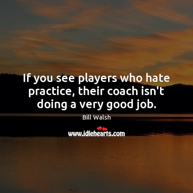 If you see players who hate practice, their coach isn't doing a very good job. Image