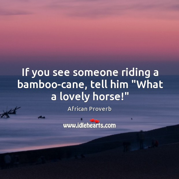"""Image, If you see someone riding a bamboo-cane, tell him """"what a lovely horse!"""""""