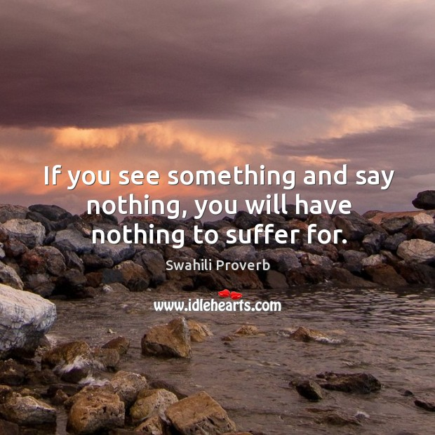 If you see something and say nothing, you will have nothing to suffer for. Swahili Proverbs Image