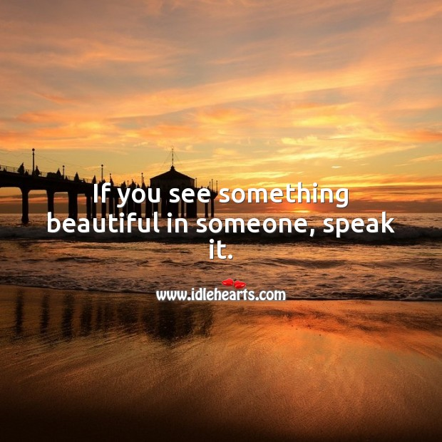 If you see something beautiful in someone, speak it. Beautiful Love Quotes Image
