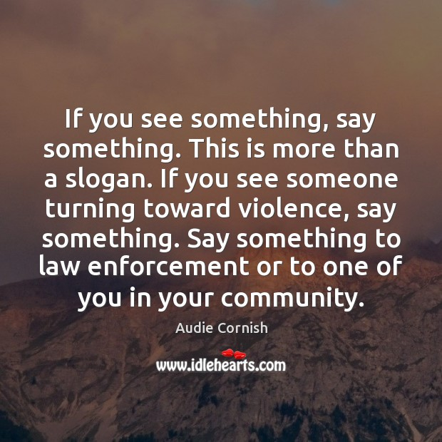 If you see something, say something. This is more than a slogan. Image