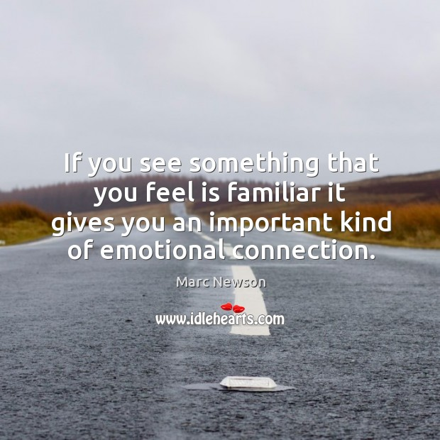 If you see something that you feel is familiar it gives you an important kind of emotional connection. Marc Newson Picture Quote