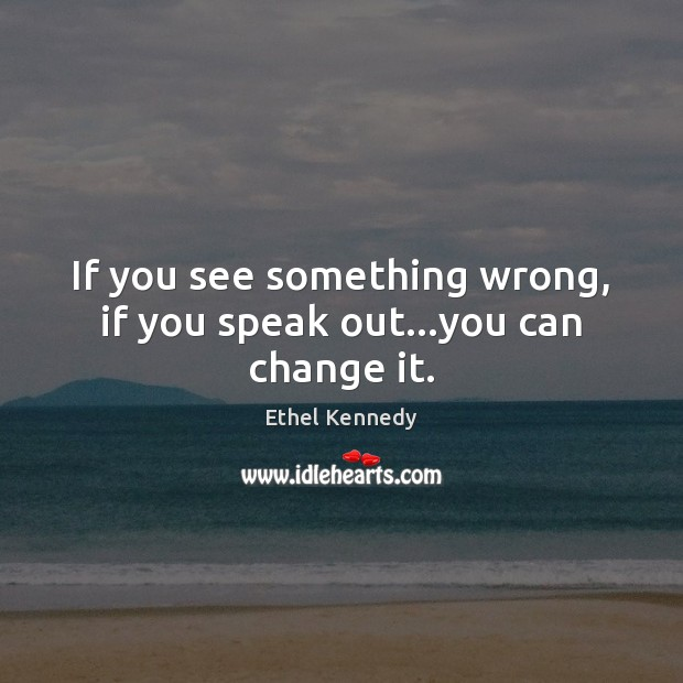 If you see something wrong, if you speak out…you can change it. Image