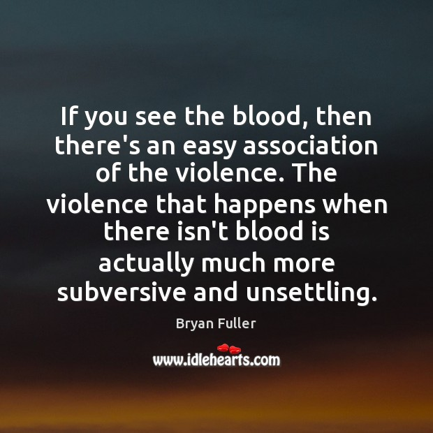 If you see the blood, then there's an easy association of the Image