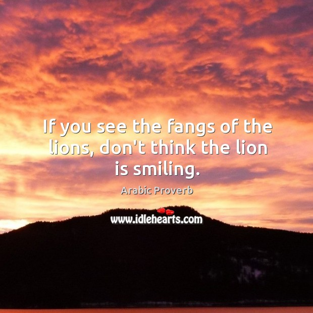 If you see the fangs of the lions, don't think the lion is smiling. Arabic Proverbs Image