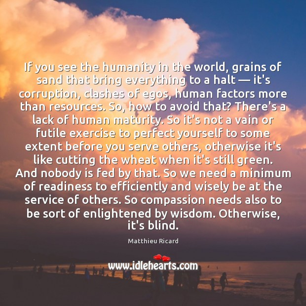 If you see the humanity in the world, grains of sand that Matthieu Ricard Picture Quote