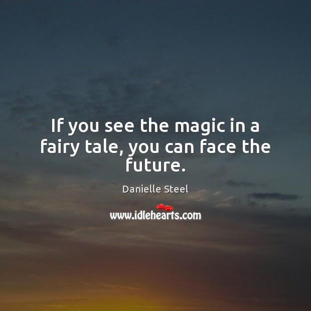 If you see the magic in a fairy tale, you can face the future. Danielle Steel Picture Quote