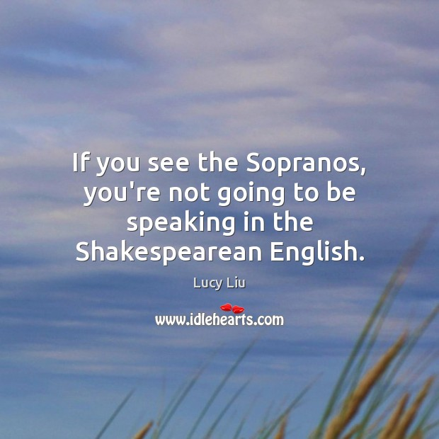 If you see the Sopranos, you're not going to be speaking in the Shakespearean English. Image