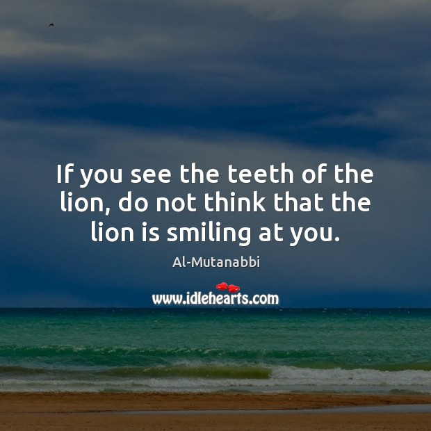 Image, If you see the teeth of the lion, do not think that the lion is smiling at you.
