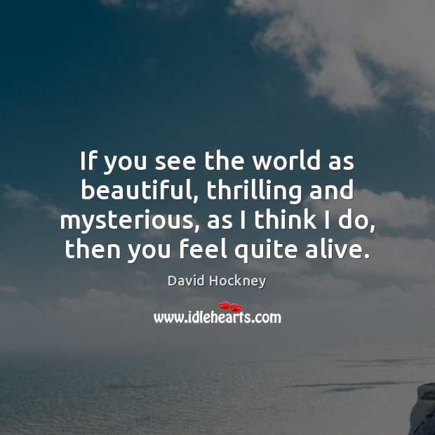 If you see the world as beautiful, thrilling and mysterious, as I Image