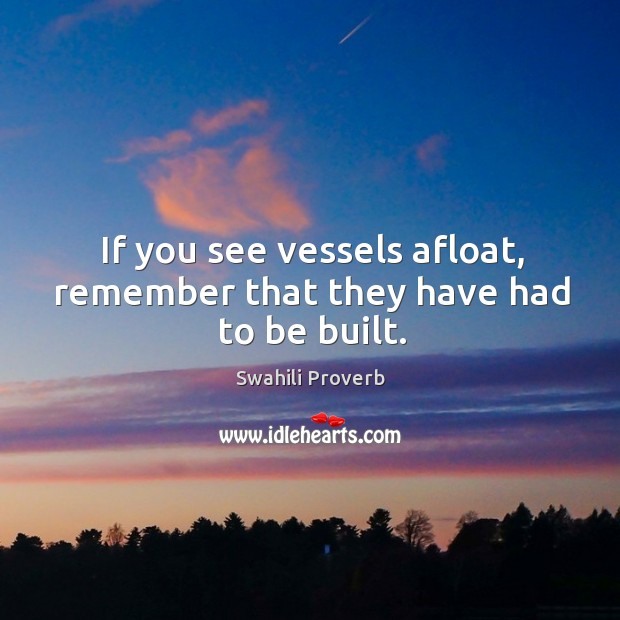 If you see vessels afloat, remember that they have had to be built. Swahili Proverbs Image