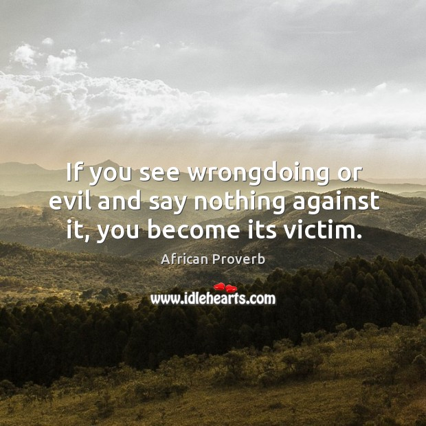 Image, If you see wrongdoing or evil and say nothing against it, you become its victim.