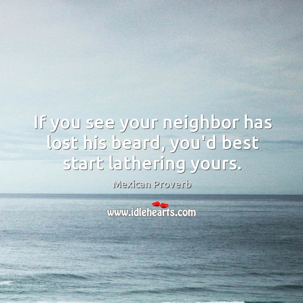If you see your neighbor has lost his beard, you'd best start lathering yours. Mexican Proverbs Image
