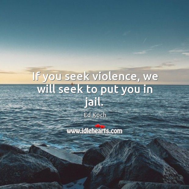 If you seek violence, we will seek to put you in jail. Ed Koch Picture Quote