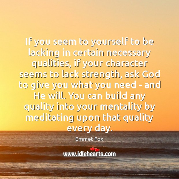 If you seem to yourself to be lacking in certain necessary qualities, Emmet Fox Picture Quote