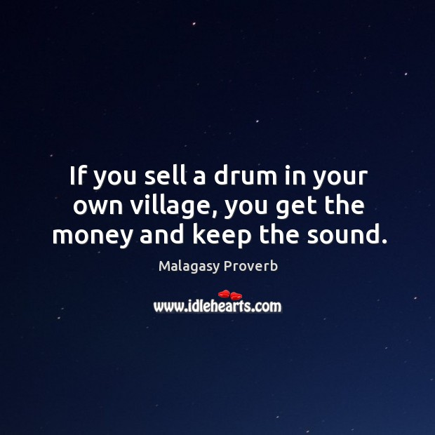 If you sell a drum in your own village, you get the money and keep the sound. Malagasy Proverbs Image