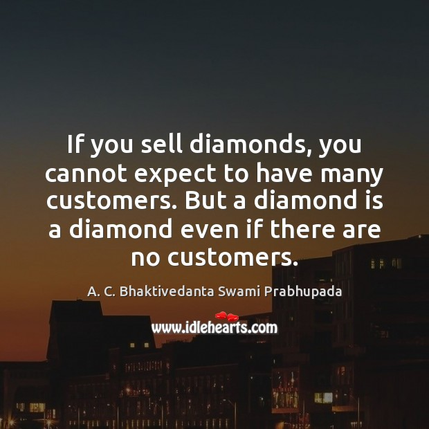 Image, If you sell diamonds, you cannot expect to have many customers. But
