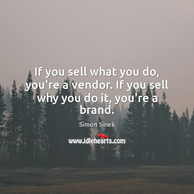If you sell what you do, you're a vendor. If you sell why you do it, you're a brand. Simon Sinek Picture Quote