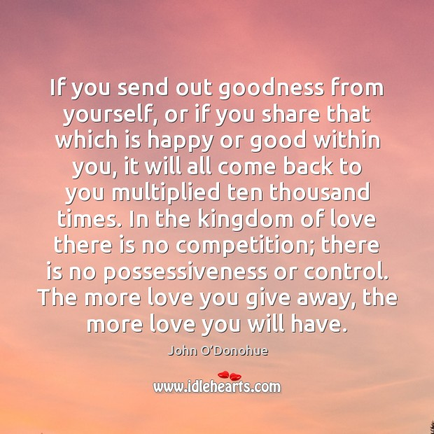 If you send out goodness from yourself, or if you share that John O'Donohue Picture Quote