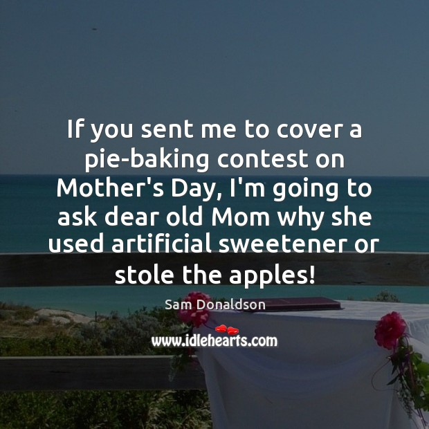 If you sent me to cover a pie-baking contest on Mother's Day, Mother's Day Quotes Image