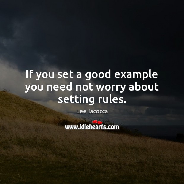 If you set a good example you need not worry about setting rules. Lee Iacocca Picture Quote