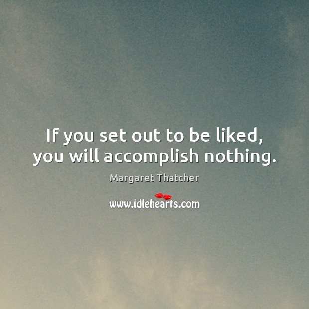 If you set out to be liked, you will accomplish nothing. Margaret Thatcher Picture Quote