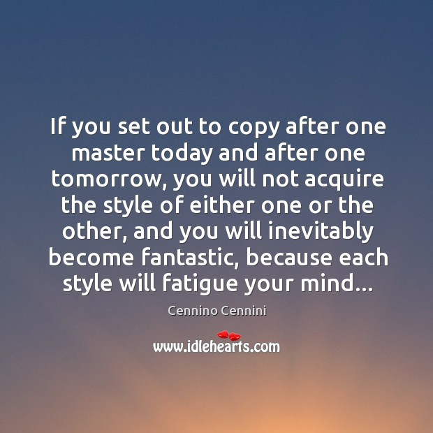 If you set out to copy after one master today and after Cennino Cennini Picture Quote