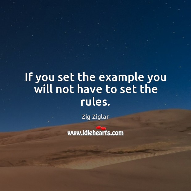 If you set the example you will not have to set the rules. Zig Ziglar Picture Quote