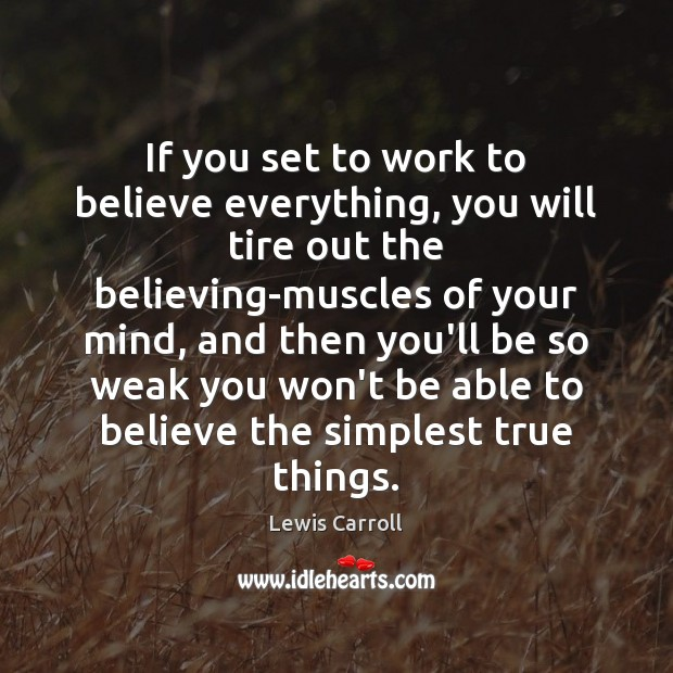If you set to work to believe everything, you will tire out Image