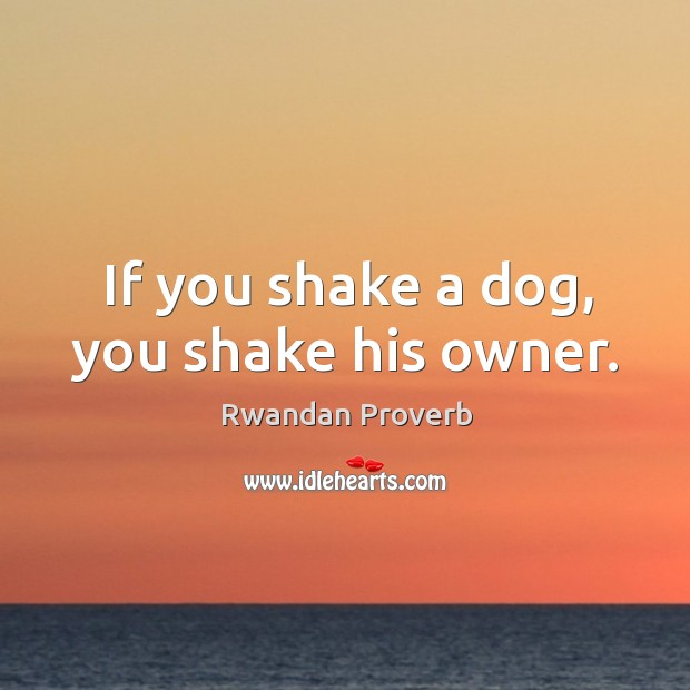 If you shake a dog, you shake his owner. Rwandan Proverbs Image
