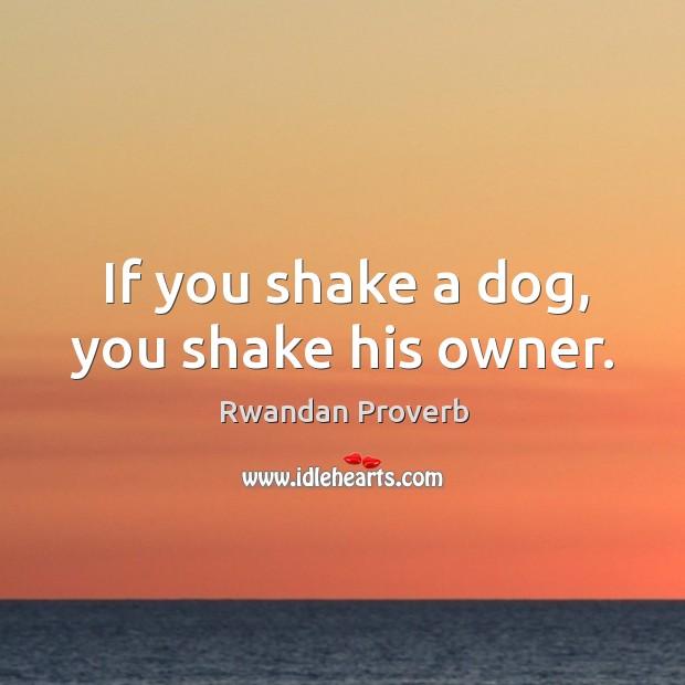 If you shake a dog, you shake his owner. Rwandan Proverbs Image