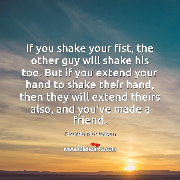 If you shake your fist, the other guy will shake his too. Ricardo Montalban Picture Quote