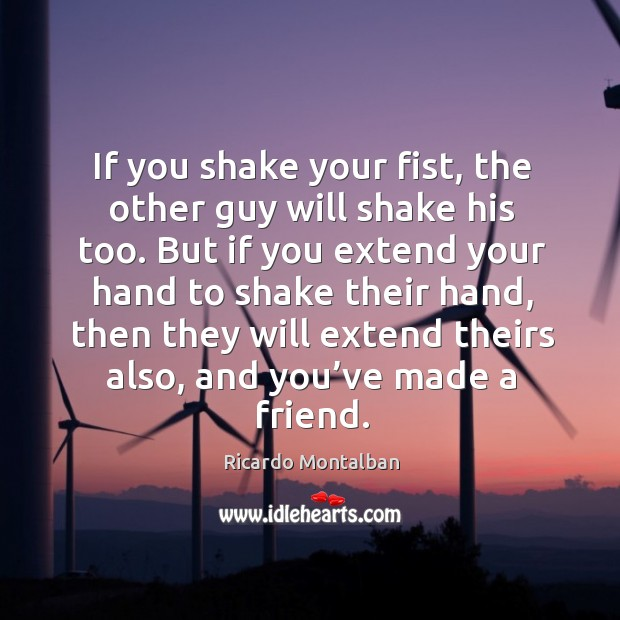 If you shake your fist, the other guy will shake his too. But if you extend your hand to shake their hand Image