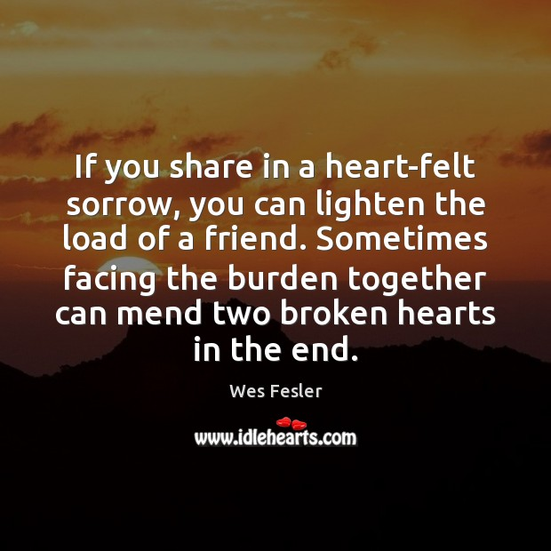 If you share in a heart-felt sorrow, you can lighten the load Wes Fesler Picture Quote