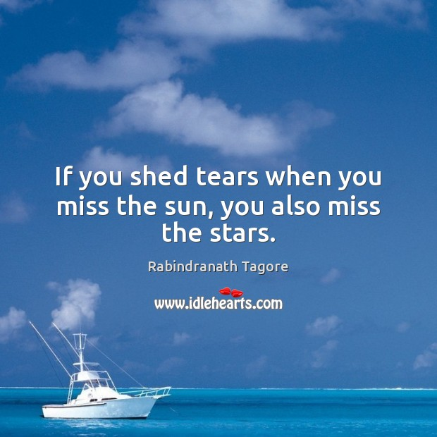 If you shed tears when you miss the sun, you also miss the stars. Image