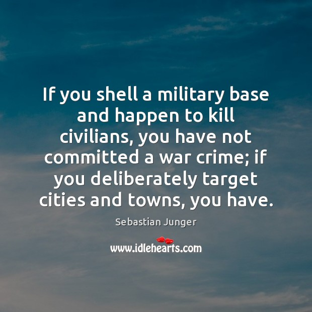 If you shell a military base and happen to kill civilians, you Sebastian Junger Picture Quote