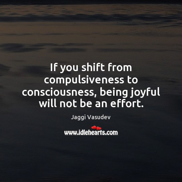 Image, If you shift from compulsiveness to consciousness, being joyful will not be an effort.