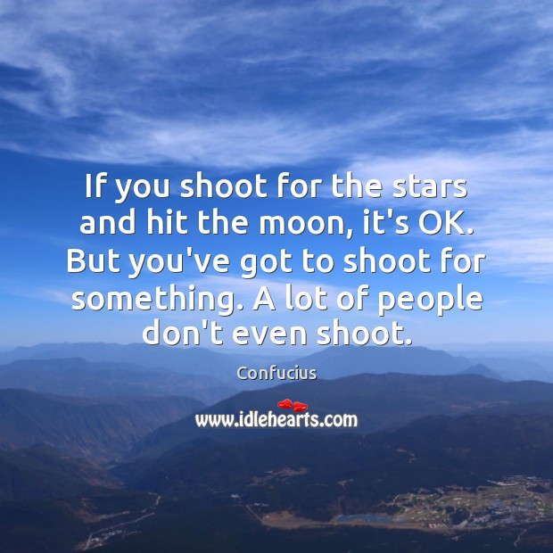 If you shoot for the stars and hit the moon, it's OK. Image