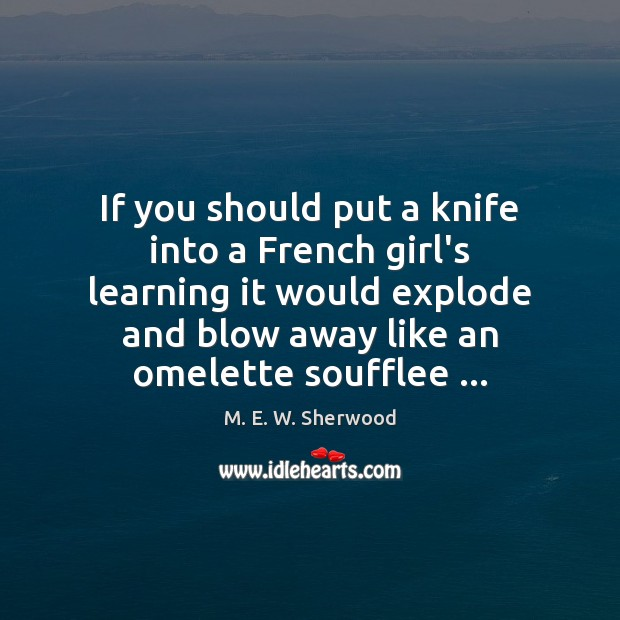 If you should put a knife into a French girl's learning it M. E. W. Sherwood Picture Quote