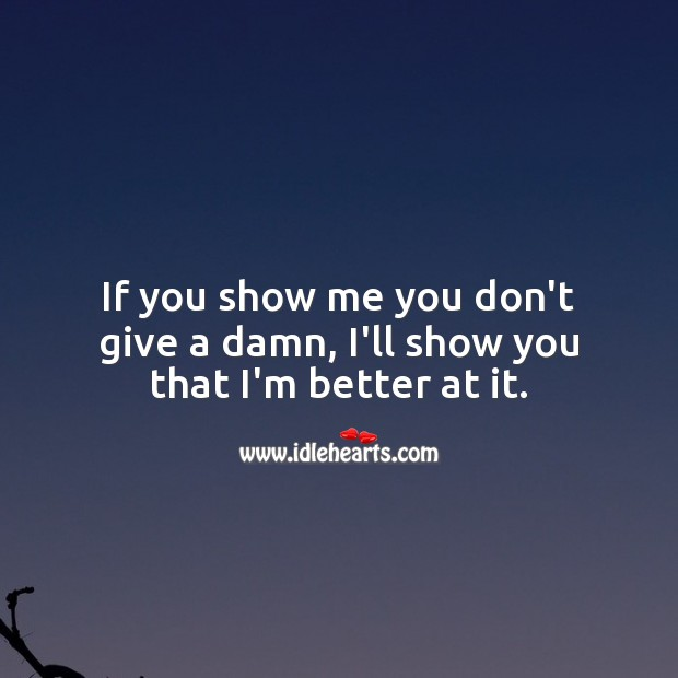 If you show me you don't give a damn, I'll show you that I'm better at it. Care Quotes Image