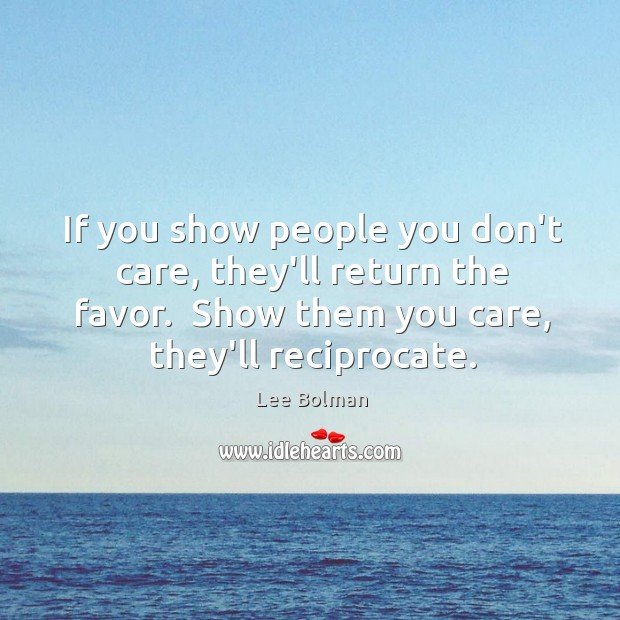 Image, If you show people you don't care, they'll return the favor.  Show