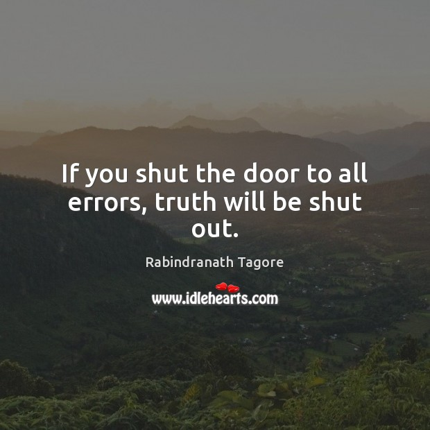 If you shut the door to all errors, truth will be shut out. Rabindranath Tagore Picture Quote