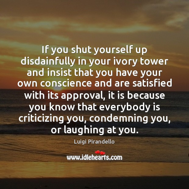 If you shut yourself up disdainfully in your ivory tower and insist Approval Quotes Image